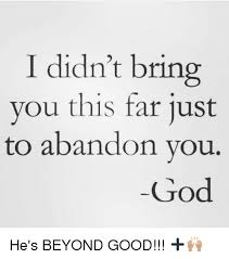 I Didn't Bring You This Far Just to Abandon Vou God He's BEYOND GOOD!!!  ➕🙌🏽 | God Meme on ME.ME